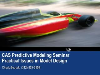 CAS Predictive Modeling Seminar Practical Issues in Model Design