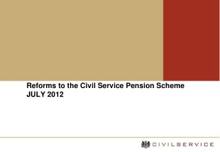 Reforms to the Civil Service Pension Scheme JULY 2012