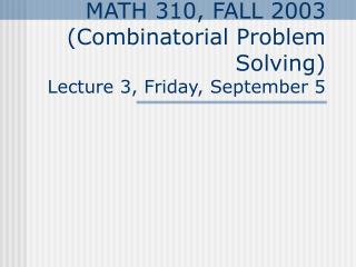 MATH 310, FALL 2003 (Combinatorial Problem Solving) Lecture 3, Friday, September 5