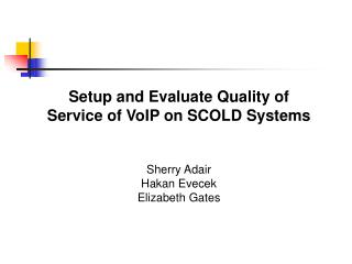 Setup and Evaluate Quality of Service of VoIP on SCOLD Systems Sherry Adair Hakan Evecek