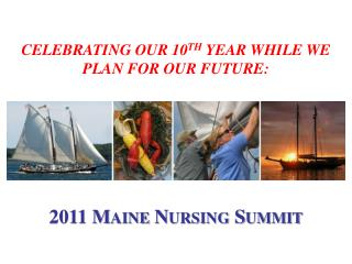 Celebrating our 10 th  Year While We Plan for Our Future: 2011 Maine Nursing Summit