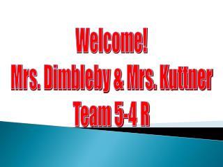Welcome! Mrs. Dimbleby & Mrs. Kuttner Team 5-4 R