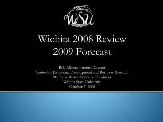 Wichita 2008 Review 2009 Forecast Rob Allison, Interim Director Center for Economic Development and Business Research W.