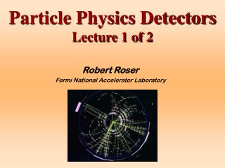 Particle Physics Detectors  Lecture 1 of 2
