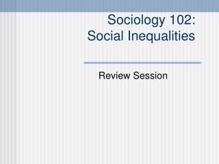 Sociology 102:  Social Inequalities