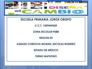 ESCUELA PRIMARIA JORGE OBISPO C.C.T. 15EPR4942P ZONA ESCOLAR P088 REGION 03
