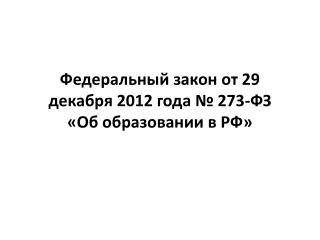 Федеральный закон от 29 декабря 2012 года № 2 73 - ФЗ «Об образовании в РФ»