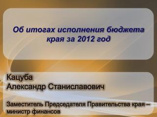 Кацуба Александр Станиславович Заместитель Председателя Правительства края – министр финансов