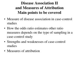 Disease Association II and Measures of Attribution Main points to be covered
