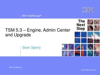 TSM 5.3 – Engine, Admin Center and Upgrade