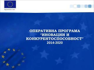 """ОПЕРАТИВНА ПРОГРАМА """" ИНОВАЦИИ И КОНКУРЕНТОСПОСОБНОСТ """" 2014-2020"""