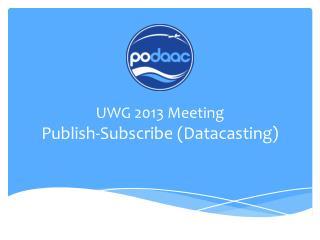 UWG 2013 Meeting Publish-Subscribe ( Datacasting )
