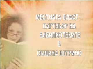 МЕСТНАТА ВЛАСТ - ПАРТНЬОР НА БИБИЛИОТЕКИТЕ В ОБЩИНА ВЕТРИНО