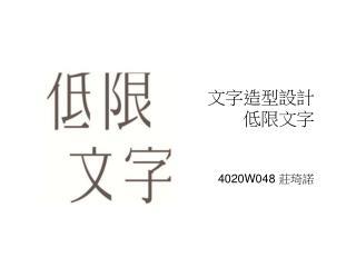 文字造型設計 低限文字 4020W048 莊琦諾