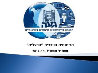 """הגימנסיה העברית """"הרצליה"""" שנה""""ל תשע""""ג, 2012-13"""