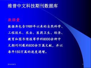 数据量 数据库包含1989年以来的自然科学、 工程技术、农业、医药卫生、经济、 教育和图书情报等学科8000余种中 文期刊刊载的830余万篇文献,并以 每年150万篇的速度递增。