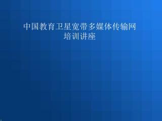 中国教育卫星宽带多媒体传输网 培训讲座