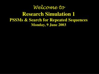 Welcome to Research Simulation 1 PSSMs & Search for Repeated Sequences Monday, 9 June 2003