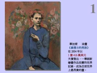 畢加索 油畫 《 拿煙斗的男孩 》 在 2004 年 以 1 億 416 萬美元 天價售出,一舉刷新 繪畫作品拍賣的世界 記錄,成為目前世界 上最昂貴的畫。