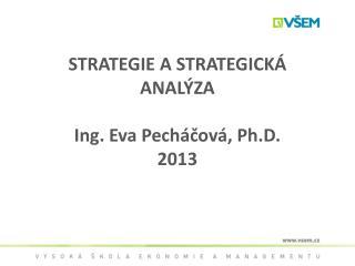 STRATEGIE A STRATEGICKÁ ANALÝZA Ing. Eva Pecháčová, Ph.D. 2013