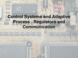 Control Systems and Adaptive Process . Regulators and Communication