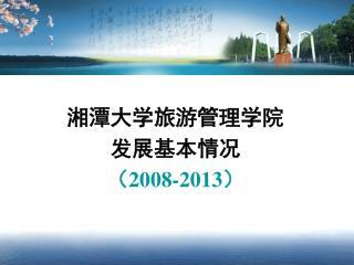 湘潭大学旅游管理学院 发展基本情况 (2008-2013)