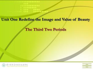 Unit One  Redefine the Image and Value of Beauty The Third Two Periods
