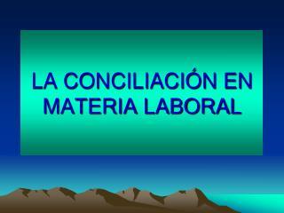 LA CONCILIACIÓN EN MATERIA LABORAL