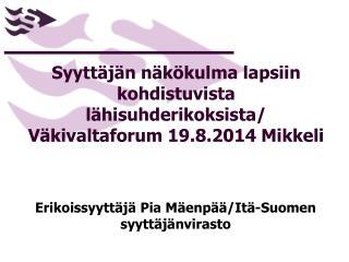 Syyttäjän näkökulma lapsiin kohdistuvista lähisuhderikoksista/ Väkivaltaforum 19.8.2014 Mikkeli