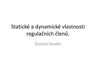 Statické a dynamické vlastnosti regulačních členů.