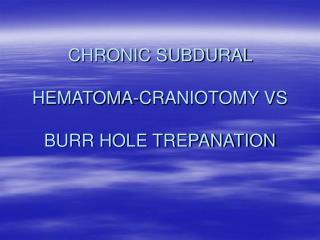 CHRONIC SUBDURAL   HEMATOMA-CRANIOTOMY VS   BURR HOLE TREPANATION