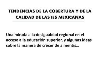 TENDENCIAS DE LA COBERTURA Y DE LA CALIDAD DE LAS IES MEXICANAS