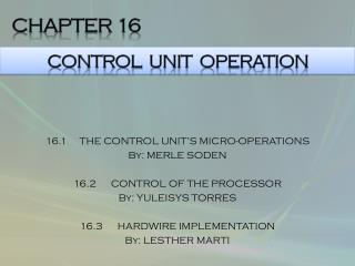 16.1     THE CONTROL UNIT'S MICRO-OPERATIONS By: MERLE SODEN  16.2      CONTROL OF THE PROCESSOR