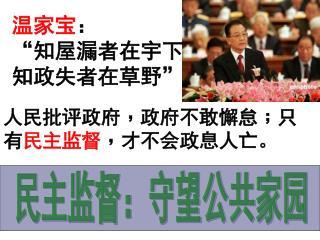 人民批评政府 ﹐ 政府不敢懈怠 ﹔ 只有 民主监督 ﹐ 才不会政息人亡。