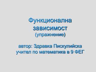 Функционална зависимост (упражнение) автор: Здравка Пискулийска учител по математика в 9 ФЕГ