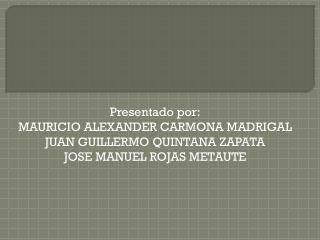 Presentado por: MAURICIO ALEXANDER CARMONA MADRIGAL JUAN GUILLERMO QUINTANA ZAPATA