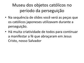 Museu dos objetos católicos no período da perseguição
