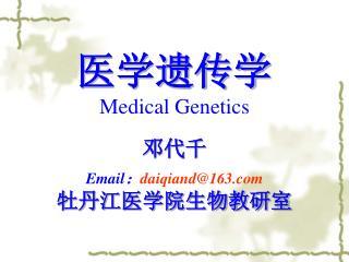 医学遗传学 Medical Genetics 邓代千 Email : daiqiand@163 牡丹江医学院生物教研室