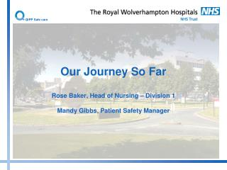 Our Journey So Far  Rose Baker, Head of Nursing   Division 1  Mandy Gibbs, Patient Safety Manager