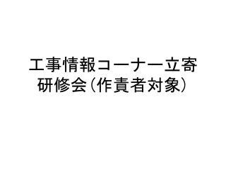工事情報コーナー立寄 研修会 ( 作責者対象 )