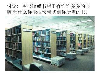 讨论 : 图书馆或书店里有许许多多的书籍 , 为什么你能很快就找到你所需的书。