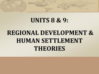 UNITS 8 & 9 : REGIONAL DEVELOPMENT & HUMAN SETTLEMENT THEORIES