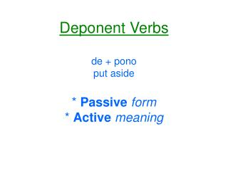 Deponent Verbs de + pono put aside * Passive form * Active meaning