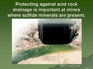 Protecting against acid rock drainage is important at mines where sulfide minerals are present.