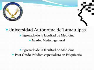Universidad Autónoma de Tamaulipas Egresado de la facultad de Medicina  Grado: Medico general