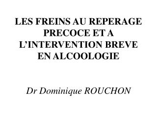 LES FREINS AU REPERAGE PRECOCE ET A L'INTERVENTION BREVE EN ALCOOLOGIE Dr Dominique ROUCHON