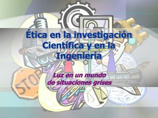 Ética en la investigación Científica y en la Ingeniería Luz en un mundo de situaciones grises