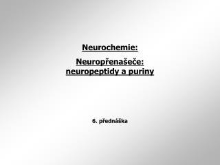 Neurochemie: Neurop ř ena š e č e: neuropeptidy a puriny 6. přednáška