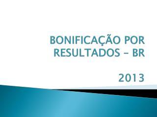 BONIFICAÇÃO POR RESULTADOS – BR 2013