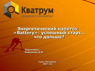 Энергетический напиток « Battery »: успешный старт… что дальше? Подготовил:  Коваленко В.И.